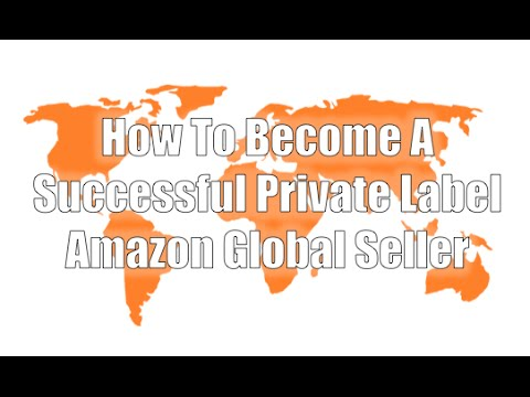 Become A Global Amazon Private Label Seller - 16 Step Process