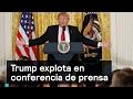 Trump explota en conferencia de prensa - Trump - Denise Maerker 10 en punto