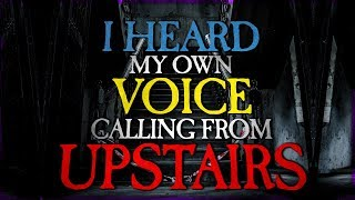 """I Heard My Own Voice Calling Me Upstairs"" 