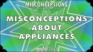Misconceptions about Appliances - mental_floss on YouTube (Ep. 21)