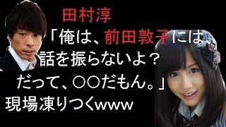 ロンブー田村淳が生放送で激白した前田敦子の素顔にAKB48メンバーの顔が凍りつく!