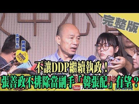 2019.06.25大政治大爆卦完整版(上)不讓DDP繼續執政 張善政不排除當副手「韓張配」有望?
