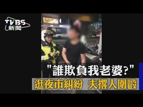 【TVBS】「誰欺負我老婆?」逛夜市糾紛 夫撂人圍毆