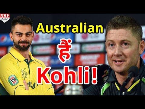 Former Cricketer Michael Clarke ने Kohli को बताया Australian