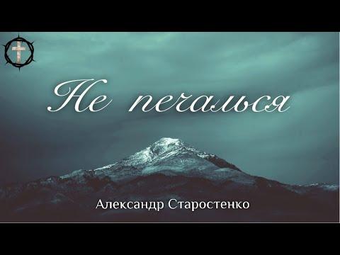 Не печалься всё пройдёт - Александр Старостенко - Христианская Песня