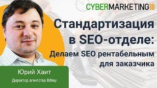Стандартизация в SEO-отделе: делаем SEO рентабельным для заказчика. Юрий Хаит на CyberMarketing 2018