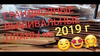 ВЫШИВАЛЬНЫЕ ГРАНДИОЗНЫЕ ПЛАНЫ на 2019 год!!! Вышивка крестом и бисером
