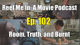 Reel Me In: A Movie Podcast - Ep. 102: Room, Truth, and Burnt