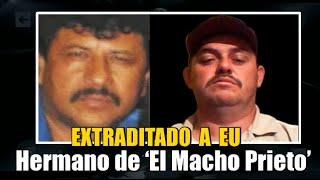 Extraditan al hermano de 'El Macho Prieto'