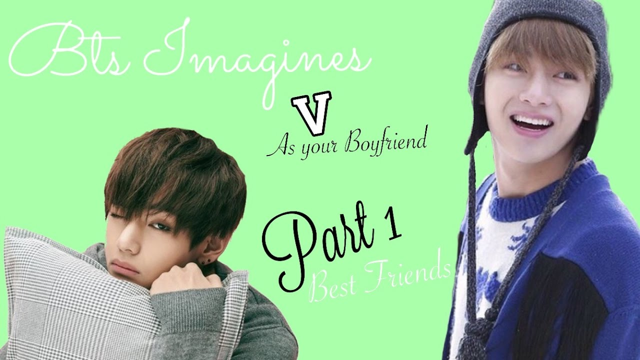 BTS Imagine | V as Your Boyfriend pt 1 Best Friends