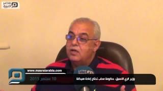 مصر العربية | وزير الري الاسبق: حكومة محلب تحتاج إعادة هيكلة