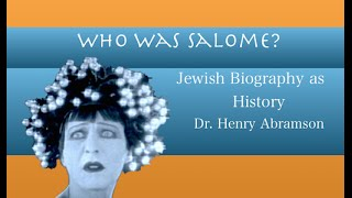 Who Was Salome? Jewish Biography as History Dr. Henry Abramson
