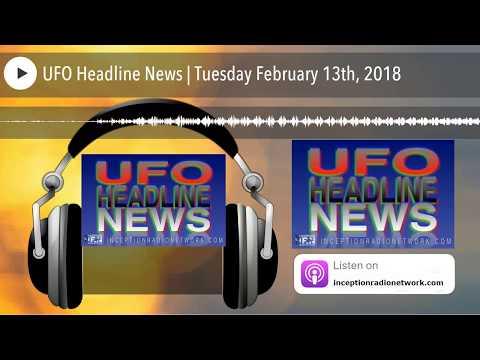 UFO Headline News | Tuesday February 13th, 2018