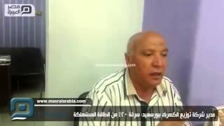 مصر العربية   مدير شركة توزيع الكهرباء ببورسعيد: سرقة 20% من الطاقة المستهلكة