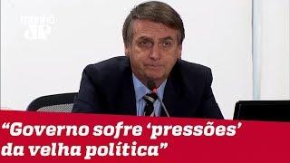 Bolsonaro diz que Governo sofre 'pressões' da velha política