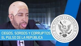 CIEGOS, SORDOS Y CORRUPTOS - EL PULSO DE LA REPÚBLICA