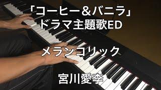 「コーヒー&バニラ」ドラマ主題歌ED メランコリック / 宮川愛李 ピアノカバー