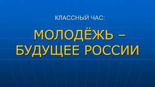 """Презентация к классному часу: """"Молодёжь - будущее России"""""""