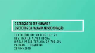 O coração do ser humano e os efeitos da Palavra nesse coração - Rev. Danilo Alves - 28/04/2019