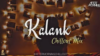 Kalank Chillout Mix   Aftermorning   Arijit Singh   Kalank Remix