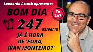 Baixar Bom dia 247 (3/6/18) – Fora, Ivan Monteiro?