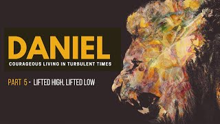 Daniel: Part 5 - Lifted High, Lifted Low