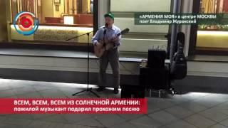 «Армения моя» в центре Москвы: Пожилой музыкант подарил прохожим песню Видео