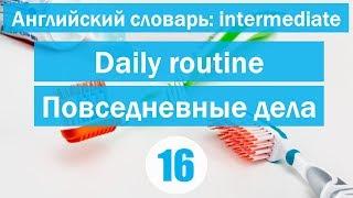 Daily routine || Повседневные дела|| Английский словарь: уровень INTERMEDIATE || Урок #16