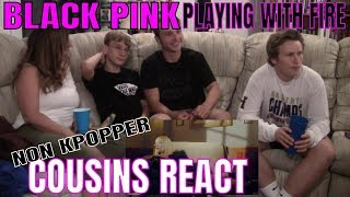 Non Kpopper Cousins React Part 3: BLACK PINK Playing With Fire