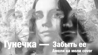 Гунечка - Забыть ее (Амели на мели cover)