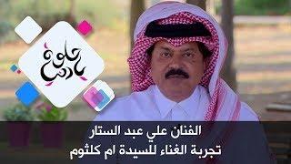 الفنان علي عبد الستار - تجربة الغناء للسيدة ام كلثوم