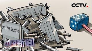 [中国新闻] 《中导条约》失效 战略稳定前景堪忧 美俄退约让中导重悬北约头上 | CCTV中文国际
