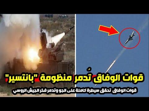 """قوات الوفاق تنجح وتدمر منظومة صواريخ """"بانتسير"""" فخر الجيش الروسي"""" فور وصولها إلى قاعدة الوطية"""