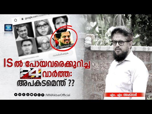IS ൽ പോയവരെക്കുറിച്ച 24 News വാർത്ത: അപകടമെന്ത് ?? Reply to Allegations against MM Akbar