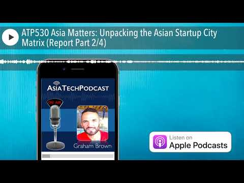 ATP530 Asia Matters: Unpacking the Asian Startup City Matrix (Report Part 24)
