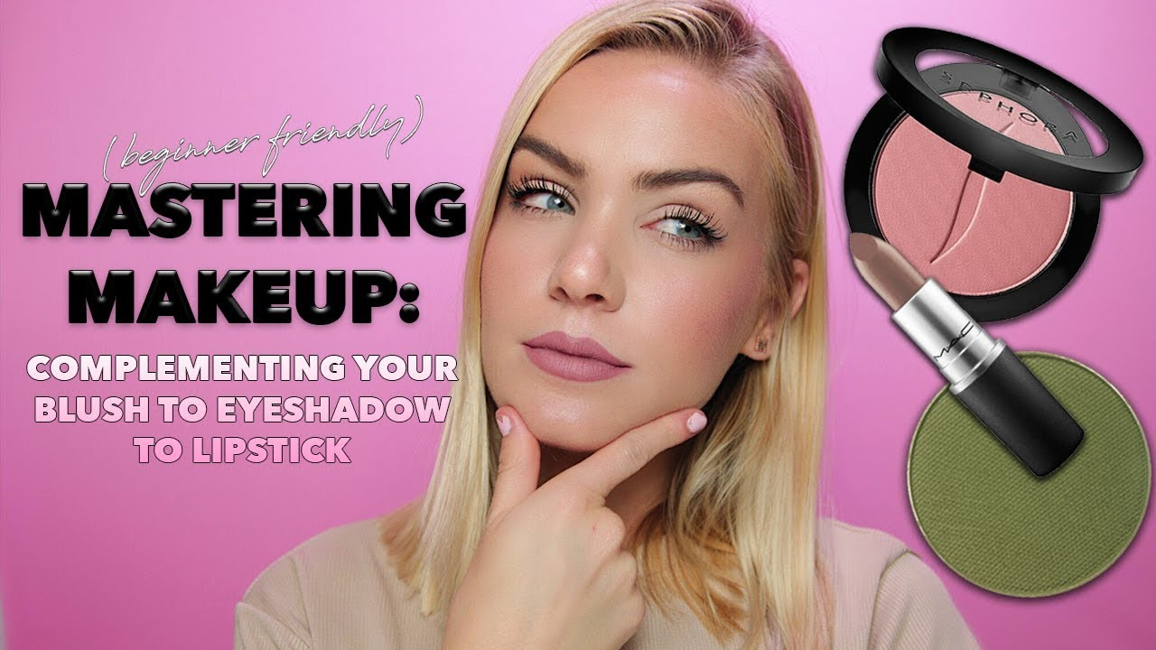 Mastering Makeup How To Complement Blush To Eyeshadow To Lipstick Mariah Leonard