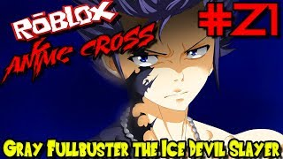 GRAY FULLBUSTER THE ICE DEVIL SLAYER! | Roblox: Anime Cross - Episode 21