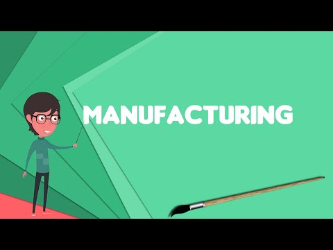 What is Manufacturing? Explain Manufacturing, Define Manufacturing, Meaning of Manufacturing