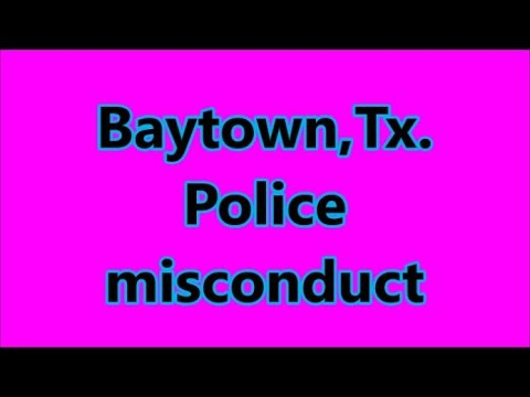Baytown,Tx.-Police misconduct