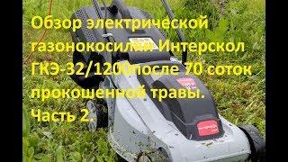 Обзор электрической газонокосилки Интерскол ГКЭ-32/1200после 70 соток прокошенной травы.Часть 2.
