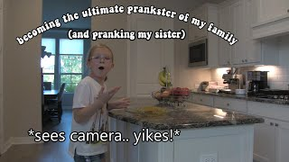 becoming the ultimate prankster of my family and pranking my sister...