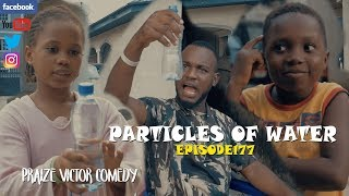 PARTICLES OF WATER episode177 (PRAIZE VICTOR COMEDY)