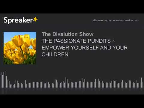 THE PASSIONATE PUNDITS ~ EMPOWER YOURSELF AND YOUR CHILDREN (part 1 of 5)