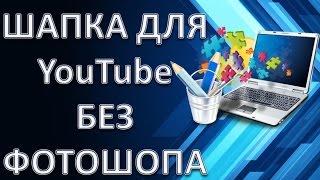 Как сделать шапку для канала YouTube без Фотошопа