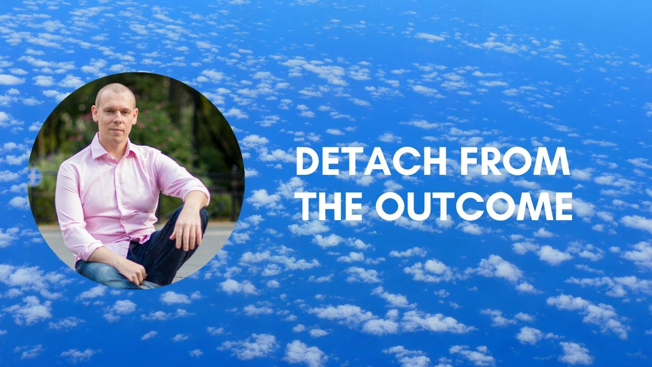 Detach Yourself from the Outcome