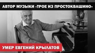 """Умер автор музыки к """"Приключениям Электроника"""" и """"Трое из Простоквашино"""" Евгений Крылатов"""