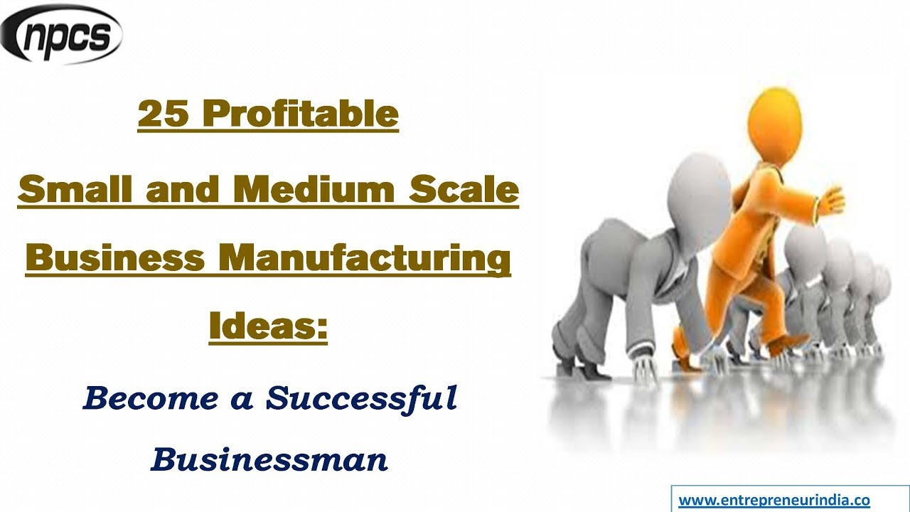 25 Profitable Small and Medium Scale Business Manufacturing Ideas ...