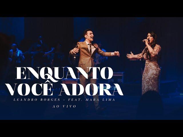 Leandro Borges e Mara Lima - Enquanto Você Adora (Ao Vivo)