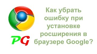 Как убрать ошибку при установке расширения в браузере Google Chrome?