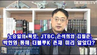 [변희재의 시사폭격] 노승일의 폭로, JTBC 손석희와 김필준, 박헌영 통해 더블루K 존재 미리 알았다?